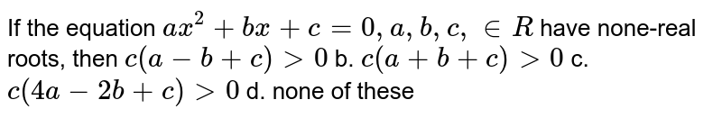 If the equation `a x^2+b x+c=0,a ,b ,c , in  R` have none-real roots, then `c(a-b+c)>0` b. `c(a+b+c)>0`  c. `c(4a-2b+c)>0` d. none of these