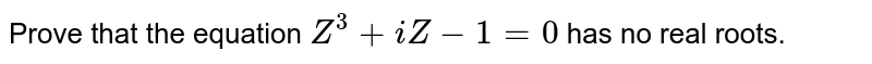 Prove that the equation `Z^3+i Z-1=0` has no real roots.