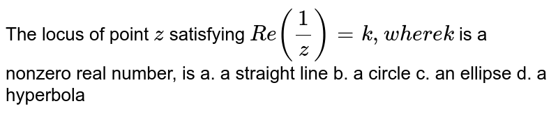 The locus of point `z` satisfying `R e(1/z)=k ,w h e r ek` is a nonzero real number, is a. a straight line b. a circle c. an ellipse d. a   hyperbola