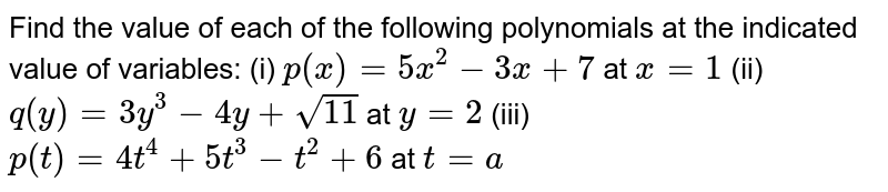 Find the value of each of the   following polynomials at the indicated value of variables: (i) `p(x)=5x^2-3x+7` at `x=1`  (ii)   `q(y)=3y^3-4y+sqrt(11)` at `y=2`  (iii) `p(t)=4t^4+5t^3-t^2+6` at `t=a`