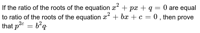 If the ratio of the roots of the equation `x^2+p x+q=0` are equal to ratio of the roots of the equation `x^2+b x+c=0` , then prove that `p^(2c)=b^2qdot`