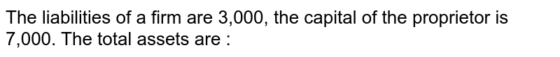 The liabilities of a firm are 3,000, the capital of the proprietor is 7,000. The total  assets are :