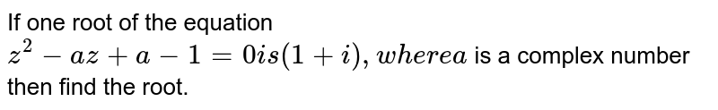 If one root of the equation `z^2-a z+a-1=0i s(1+i),w h e r ea` is a complex number then find the root.