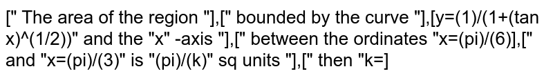 """["""" The area of the region """"],["""" bounded by the curve """"],[y=(1)/(1+(tan x)^(1/2))"""" and the """"x"""" -axis """"],["""" between the ordinates """"x=(pi)/(6)],["""" and """"x=(pi)/(3)"""" is """"(pi)/(k)"""" sq units """"],["""" then """"k=]"""