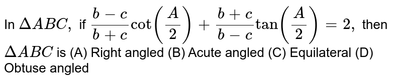In `Delta ABC,` if `(b-c)/(b+c)cot((A)/(2))+(b+c)/(b-c)tan((A)/(2))=2,` then `Delta ABC` is (A) Right angled  (B) Acute angled (C) Equilateral (D) Obtuse angled