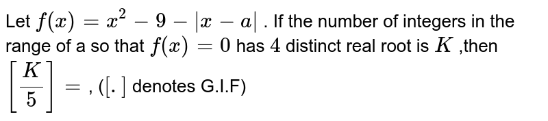 Let `f(x)=x^(2)-9-|x-a|` . If the number of integers in the range of a so that `f(x)=0` has `4` distinct real root is `K` ,then `[(K)/(5)]=`, (`[ .]` denotes G.I.F)