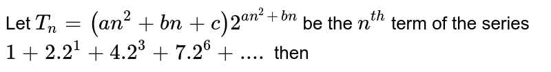 Let `T_(n)=(an^(2)+bn+c)2^(an^(2)+bn)` be the `n^(th)` term of the series `1+2.2^(1)+4.2^(3)+7.2^(6)+....` then
