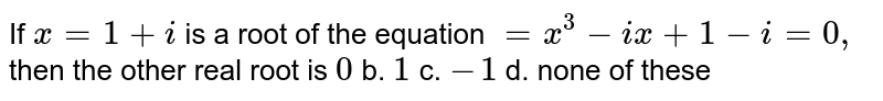 If `x=1+i` is a root of the equation `=x^3-i x+1-i=0,` then the other real root is `0` b. `1` c. `-1` d. none of these