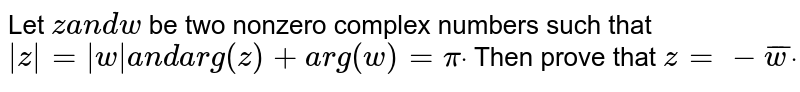 Let `za n dw` be two nonzero complex numbers such that `|z|=|w|a n d arg(z)+a r g(w)=pidot` Then prove that `z=- bar w dot`