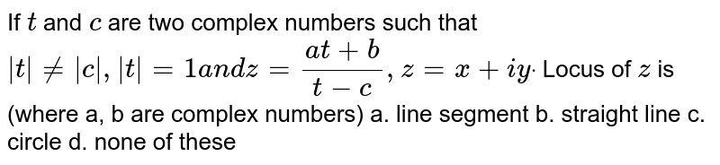 If `t` and `c` are two complex numbers such that `|t|!=|c|,|t|=1a n dz=(a t+b)/(t-c), z=x+i ydot` Locus of `z` is (where a, b are complex numbers) a. line segment b.   straight line  c. circle   d. none of these