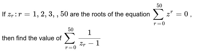 If `z_r : r=1,2,3, ,50` are the roots of the equation `sum_(r=0)^(50)z^r=0` , then find the value of `sum_(r=0)^(50)1/(z_r-1)`