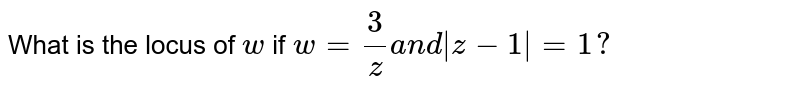 What is the locus of `w` if `w=3/za n d|z-1|=1?`