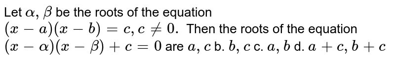 Let `alpha,beta` be the roots of the equation `(x-a)(x-b)=c ,c!=0.` Then the roots of the equation `(x-alpha)(x-beta)+c=0` are `a , c` b. `b , c` c. `a , b` d. `a+c , b+c`