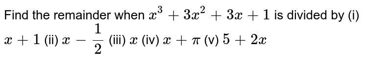 Find the remainder when `x^3+3x^2+3x+1` is divided by (i) `x+1`  (ii)   `x-1/2`  (iii)   `x`  (iv)   `x+pi`  (v)   `5+2x`