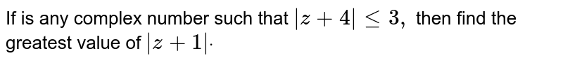 If is any complex number such that `|z+4|lt=3,` then find the greatest value of `|z+1|dot`