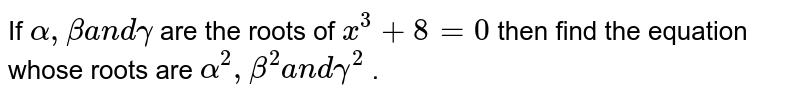If `alpha,betaa n dgamma` are the roots of `x^3+8=0` then find the equation whose roots are `alpha^2,beta^2a n dgamma^2` .