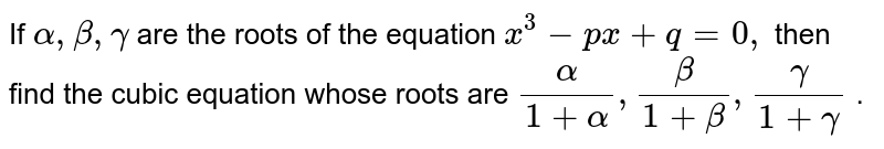 If `alpha,beta,gamma` are the roots of the equation `x^3-p x+q=0,` ten find the cubic equation whose roots are `alpha//(1+alpha),beta//(1+beta),gamma//(1+gamma)` .