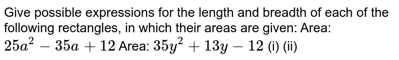 Give possible expressions for the   length and breadth of each of the following rectangles, in which their areas are   given: Area: `25 a^2-35 a+12`  Area:   `35 y^2+13 y-12`  (i)    (ii)