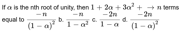 """If `alpha` is the nth root of unity, then `1+2alpha+3alpha^2+ ton` terms equal to a.`(-n)/((1-alpha)^2)` b. `(-n)/(1-alpha^2)`  c. `(-2n)/(1-alpha)""""""""` d. `(-2n)/((1-alpha)^2)`"""
