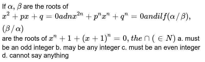 If `alpha,beta` are the roots of `x^2+p x+q=0a d nx^(2n)+p^n x^n+q^n=0a n di lf(alpha//beta),(beta//alpha)` are the roots of `x^n+1+(x+1)^n=0,t h e nn( in  N)`  a. must be an odd integer   b. may be any integer  c. must be an even integer d. cannot say anything
