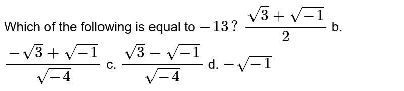 Which of the following is equal to `-1 3?`  `(sqrt(3)+sqrt(-1))/2` b. `(-sqrt(3)+sqrt(-1))/(sqrt(-4))`  c. `(sqrt(3)-sqrt(-1))/(sqrt(-4))` d. `-sqrt(-1)`