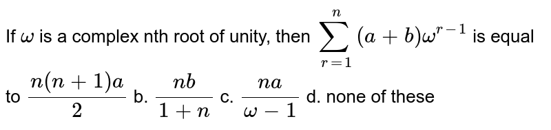 If `omega` is a complex nth root of unity, then `sum_(r=1)^n(a+b)omega^(r-1)` is equal to `(n(n+1)a)/2` b. `(n b)/(1+n)`  c. `(n a)/(omega-1)` d. none of these