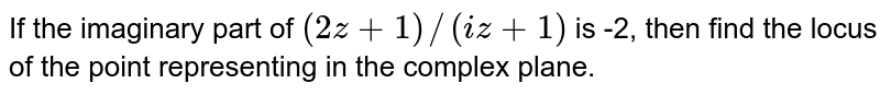If the imaginary part of `(2z+1)//(i z+1)` is -2, then find the locus of the point representing in the complex plane.