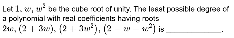 Let `1,w,w^2` be the cube root of unity. The least possible degree of a polynomial   with real coefficients having roots `2w ,(2+3w),(2+3w^2),(2-w-w^2)` is _____________.