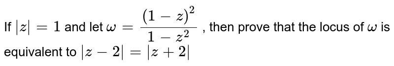 If `|z|=1` and let `omega=((1-z)^2)/(1-z^2)` , then prove that the locus of `omega` is equivalent to `|z-2|=|z+2|`