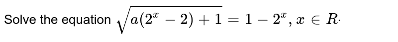 Solve the equation `sqrt(a(2^x-2)+1)=1-2^x ,x in  Rdot`