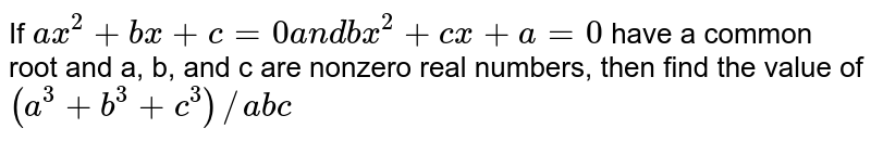 If `a x^2+b x+c=0a n db x^2+c x+a=0` have a common root and a, b, and c are nonzero real numbers, then find   the value of `(a^3+b^3+c^3)//a b c`