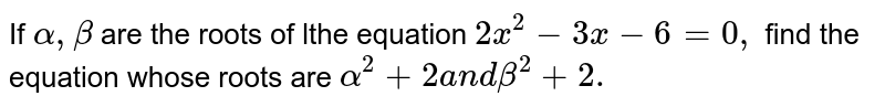 If `alpha,beta` are the roots of lthe equation `2x ^2-3x-6=0,` find the equation whose roots are `alpha^2+2a n dbeta^2+2.`