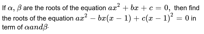 If `alpha,beta` are the roots of the equation `a x^2+b x+c=0,` then find the roots of the equation `a x^2-b x(x-1)+c(x-1)^2=0` in term of `alphaa n dbetadot`