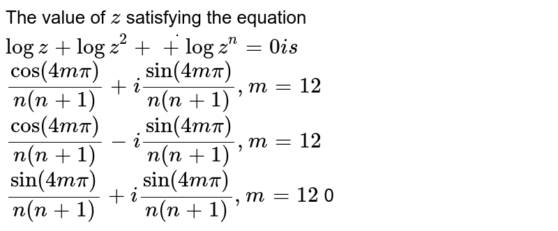 The value of `z` satisfying the equation `logz+logz^2+dot+logz^n=0i s`   `cos(4mpi)/(n(n+1))+isin(4mpi)/(n(n+1)),m=12`   `cos(4mpi)/(n(n+1))-isin(4mpi)/(n(n+1)),m=12`   `sin(4mpi)/(n(n+1))+isin(4mpi)/(n(n+1)),m=12`  0