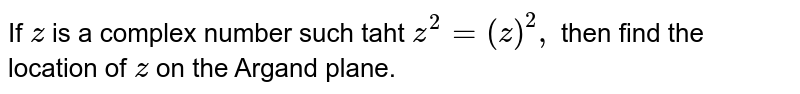 If `z` is a complex number such taht `z^2=(  barz)^2,` then find the location of `z` on the Argand plane.