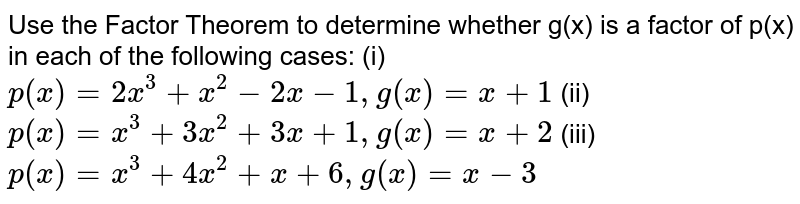 Use the Factor Theorem to determine   whether g(x) is a factor of p(x) in each of the following cases: (i) `p(x)=2x^3+x^2-2x-1,g(x)=x+1`  (ii)   `p(x)=x^3+3x^2+3x+1,g(x)=x+2`  (iii) `p(x)=x^3+4x^2+x+6,g(x)=x-3`