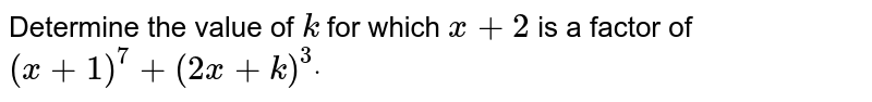Determine the value of `k` for which `x+2` is a factor of `(x+1)^7+(2x+k)^3dot`