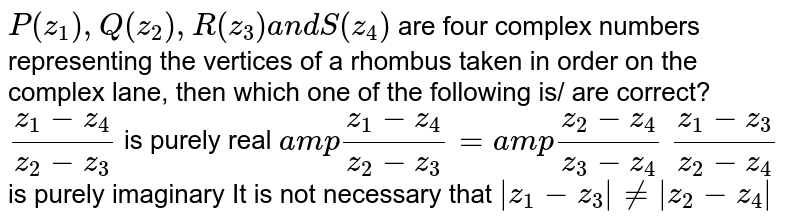 `P(z_1),Q(z_2),R(z_3)a n dS(z_4)` are four complex numbers representing the vertices of a rhombus taken   in order on the complex lane, then which one of the following is/ are   correct? `(z_1-z_4)/(z_2-z_3)` is purely real `a m p(z_1-z_4)/(z_2-z_3)=a m p(z_2-z_4)/(z_3-z_4)`  `(z_1-z_3)/(z_2-z_4)` is purely imaginary It is not necessary that `|z_1-z_3|!=|z_2-z_4|`