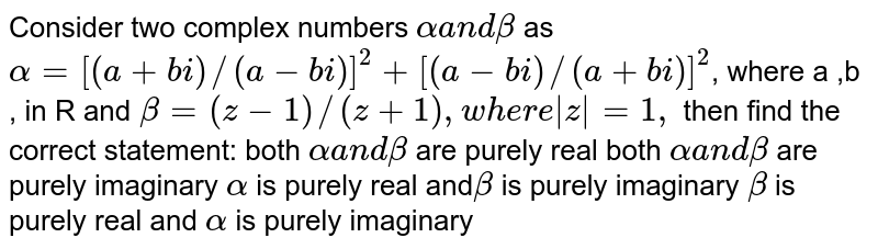 Consider two complex numbers `alphaa n dbeta` as `alpha=[(a+b i)//(a-b i)]^2+[(a-b i)//(a+b i)]^2`,  where a ,b , in  R and `beta=(z-1)//(z+1), w here |z|=1,` then find the correct statement: both `alphaa n dbeta` are purely real both `alphaa n dbeta` are purely imaginary `alpha` is purely real and`beta` is purely imaginary `beta` is purely real and `alpha` is purely imaginary