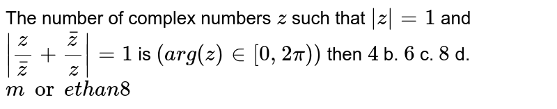 The number of complex numbers `z` such that `|z|=1` and `|z/ barz +  barz/z|=1` is `(a r g(z) in [0,2pi))` then   `4` b. `6` c. `8` d. `mor et h a n8`