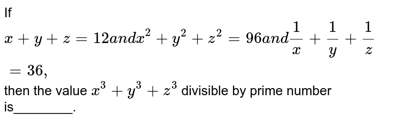 If `x+y+z=12a n dx^2+y^2+z^2=96a n d1/x+1/y+1/z=36 ,` then the value `x^3+y^3+z^3` divisible by prime number is________.
