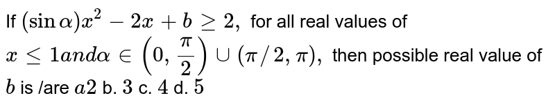 If `(sinalpha)x^2-2x+bgeq2,` for all real values of `xlt=1a n dalpha in (0,pi/2)uu(pi//2,pi),` then possible real value of `b` is /are `a2` b. `3` c. `4` d. `5`