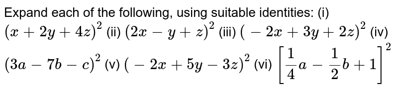 Expand each of the following, using   suitable identities: (i) `(x+2y+4z)^2`  (ii)   `(2x-y+z)^2`  (iii)   `(-2x+3y+2z)^2`  (iv)   `(3a-7b-c)^2`  (v) `(-2x+5y-3z)^2`  (vi)   `[1/4a-1/2b+1]^2`