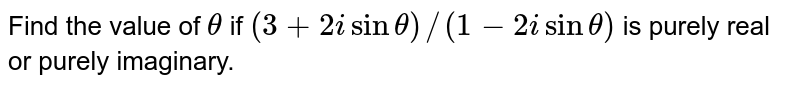 Find the value of `theta` if `(3+2isintheta)//(1-2isintheta)` is purely real or purely imaginary.