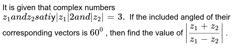 It is given that complex numbers `z_1a n dz_2s a t i sfy|z_1|2a n d|z_2|=3.` If the included angled of their corresponding vectors is `60^0` , then find the value of `|(z_1+z_2)/(z_1-z_2)|` .