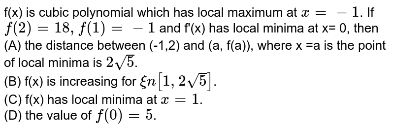 f(x) is cubic polynomial which has local maximum at `x = -1`. If `f(2) = 18, f(1) = -1` and f'(x) has local minima at x= 0, then <br> (A) the distance between (-1,2) and (a, f(a)), where x =a is the point of local minima is `2sqrt5`. <br> (B) f(x) is increasing for `xin[1,2sqrt5]`. <br> (C) f(x) has local minima at `x=1`. <br> (D) the value of `f(0)= 5`.