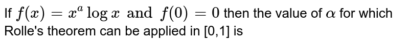 If `f(x) = x^(a) log x and f(0) = 0 ` then the value of `alpha` for which Rolle's theorem can be applied in [0,1] is