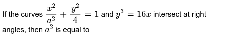 If the curves `x^(2)/a^(2)+ y^(2)/4 = 1 ` and `y^(3) = 16x` intersect at right angles, then `a^(2)` is equal to