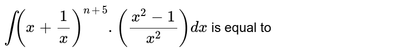 `int(x+(1)/(x))^(n+5).((x^(2)-1)/(x^(2)))dx` is equal to