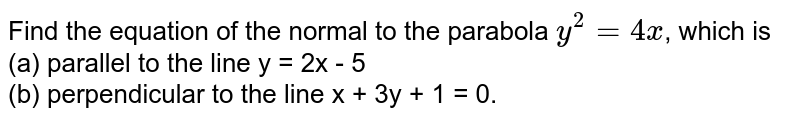 Find the equation of the normal to the parabola `y^(2)=4x`, which is <br> (a) parallel to the line y = 2x - 5 <br> (b) perpendicular to the line x + 3y + 1 = 0.
